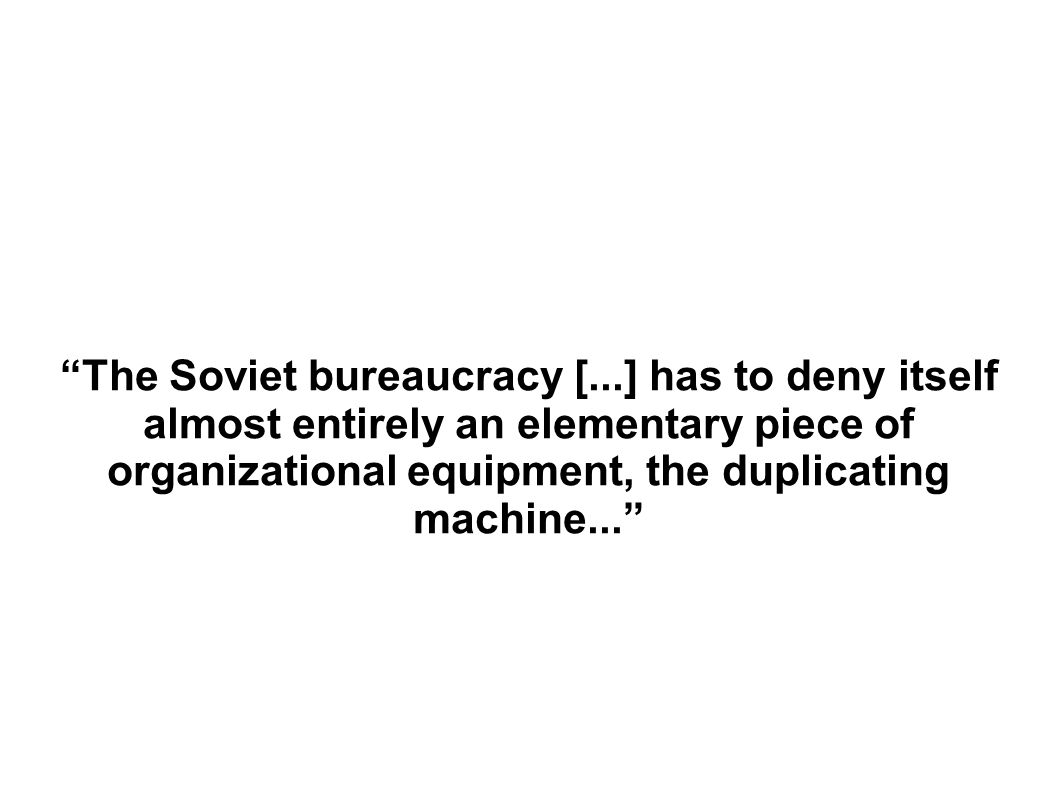 The Soviet bureaucracy [...] has to deny itself almost entirely an elementary piece of organizational equipment, the duplicating machine...