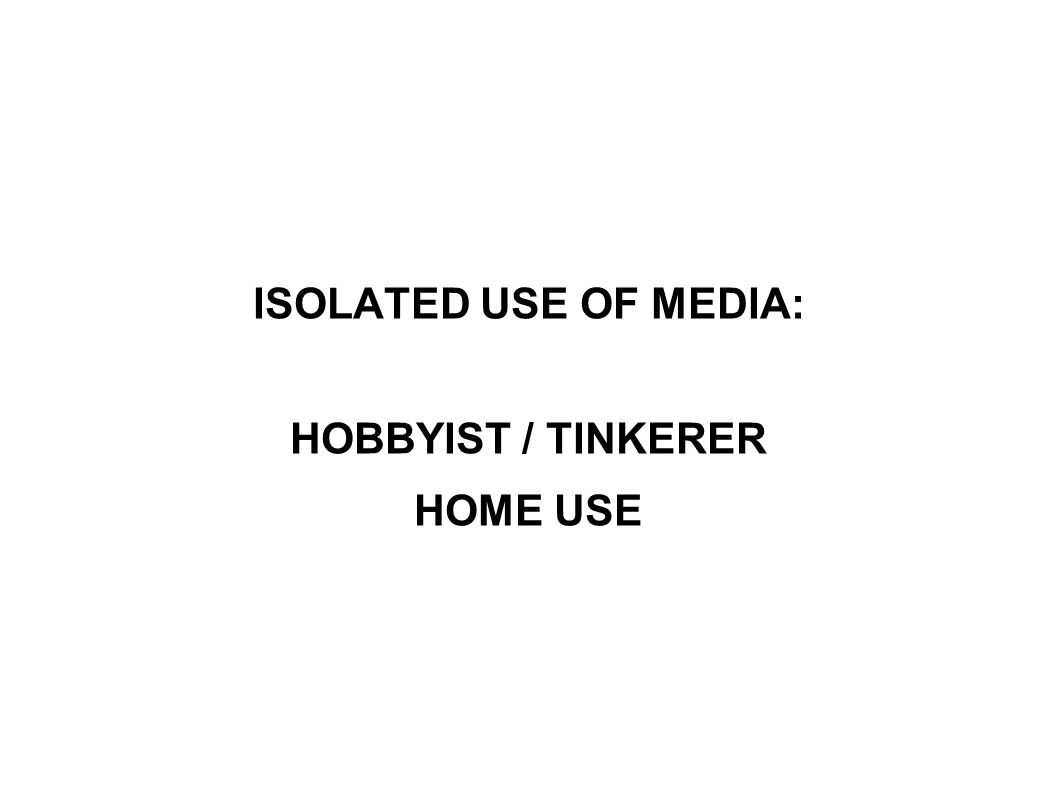 ISOLATED USE OF MEDIA: HOBBYIST / TINKERER HOME USE