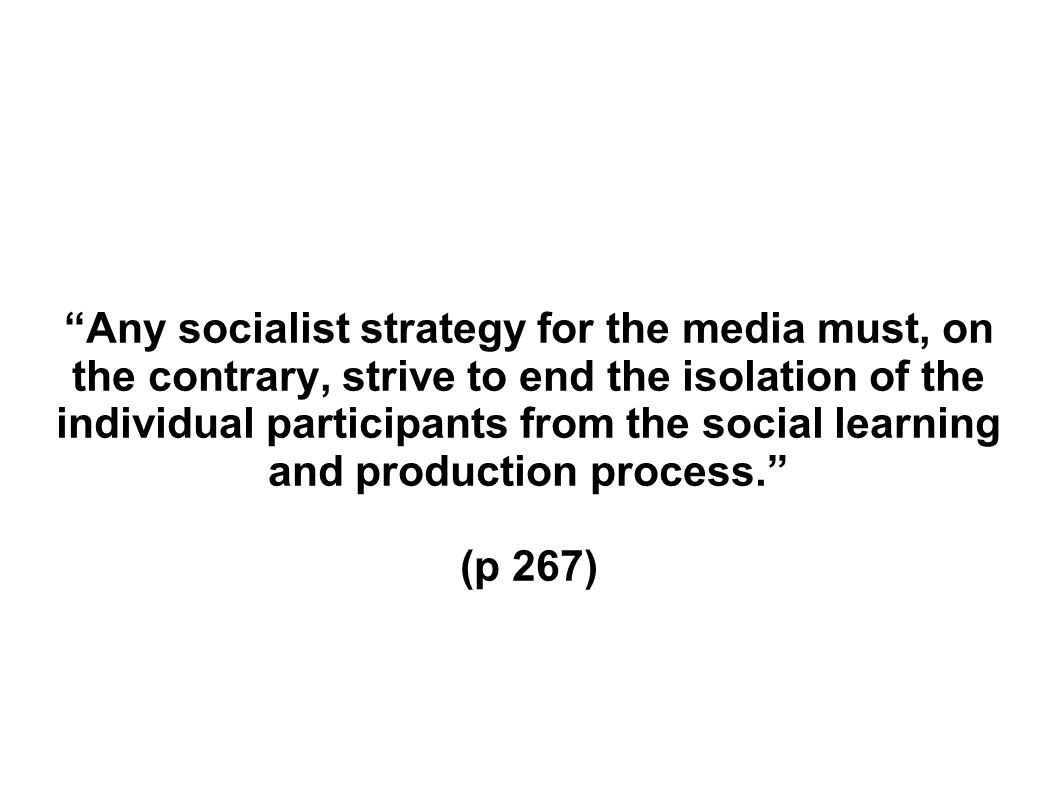 Any socialist strategy for the media must, on the contrary, strive to end the isolation of the individual participants from the social learning and production process.