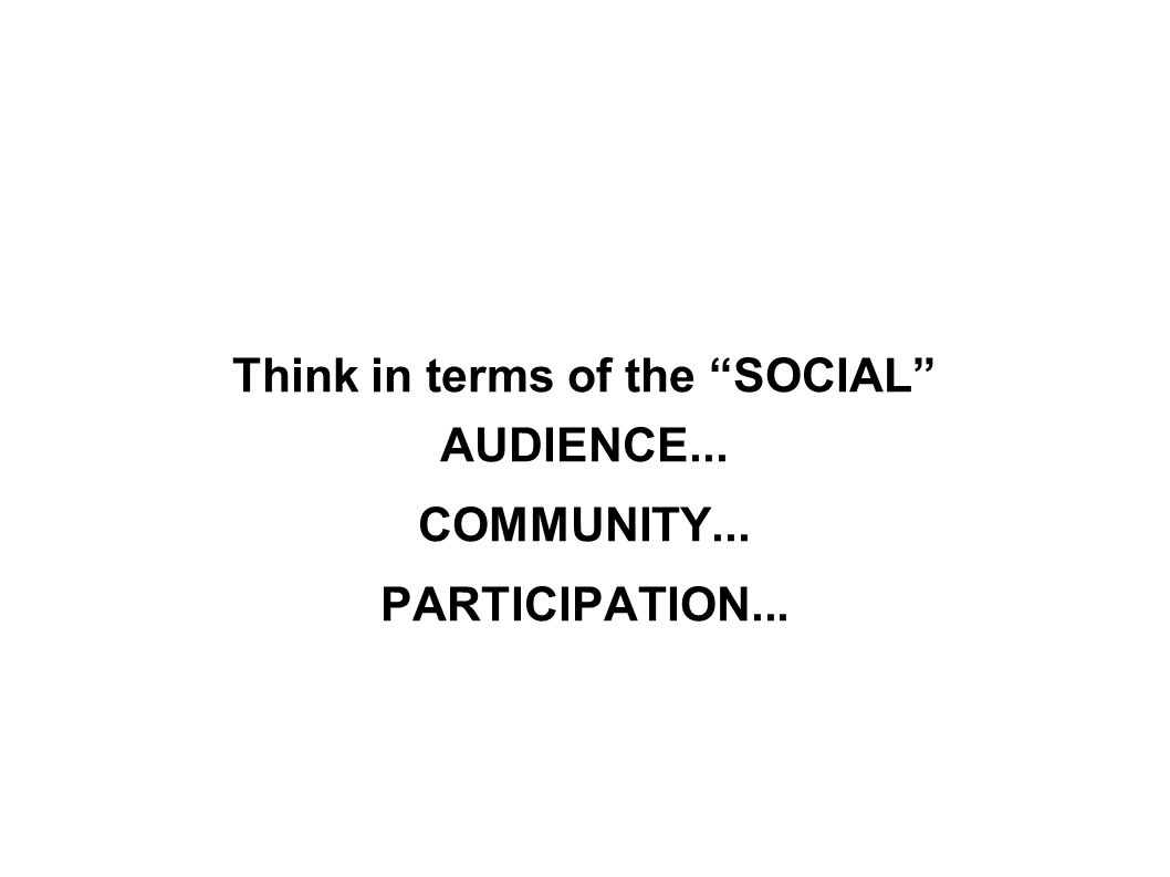 Think in terms of the SOCIAL AUDIENCE... COMMUNITY... PARTICIPATION...