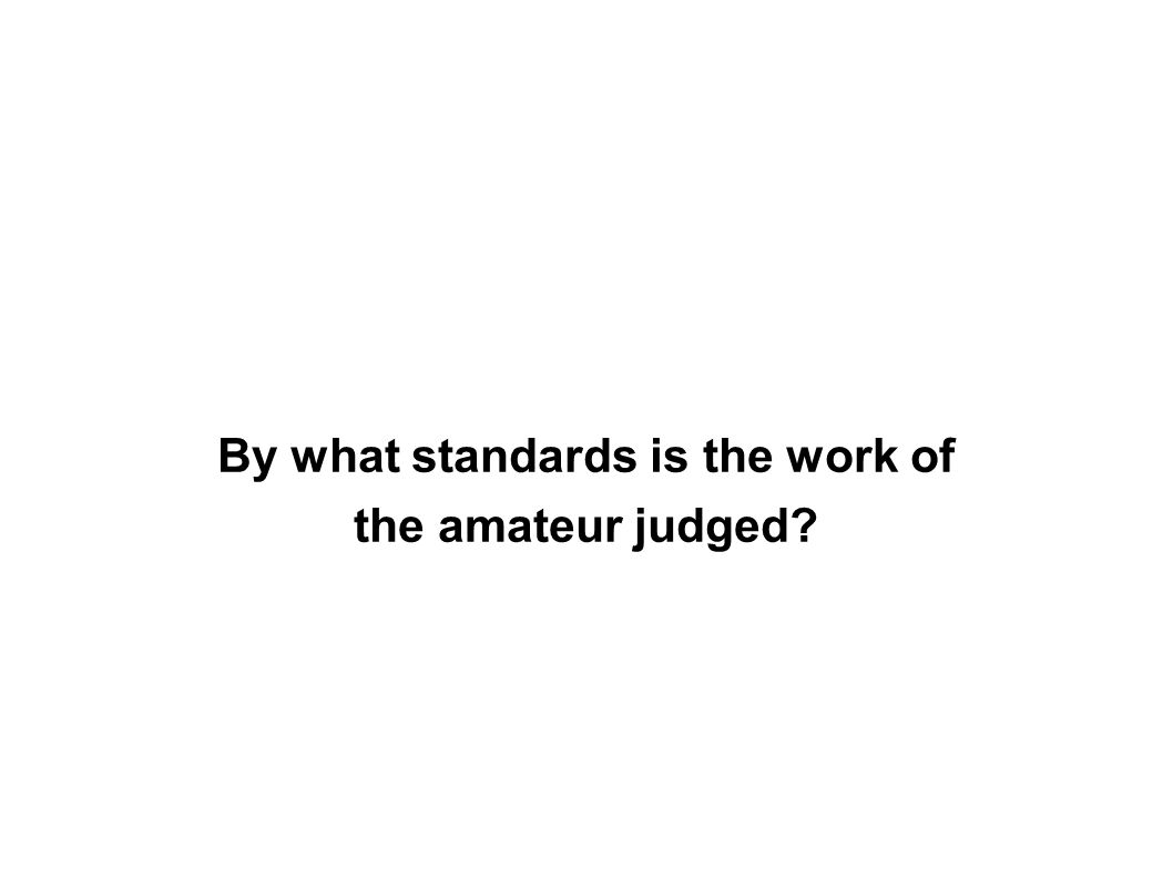 By what standards is the work of the amateur judged