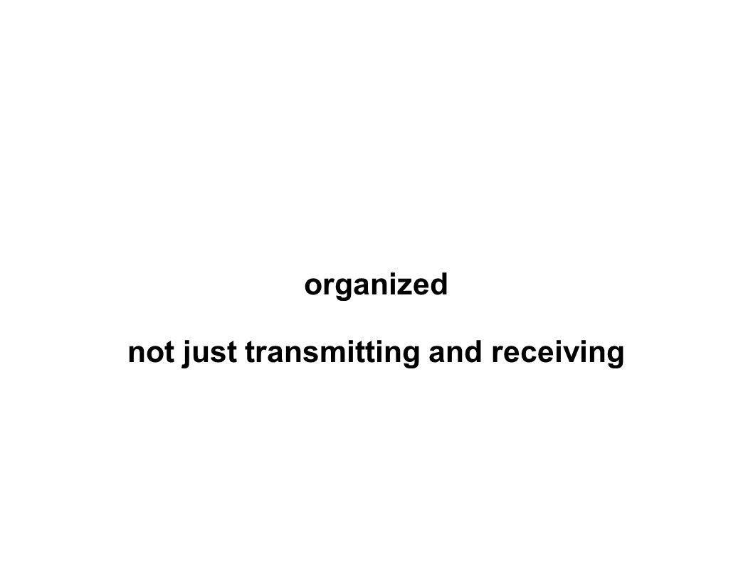 organized not just transmitting and receiving