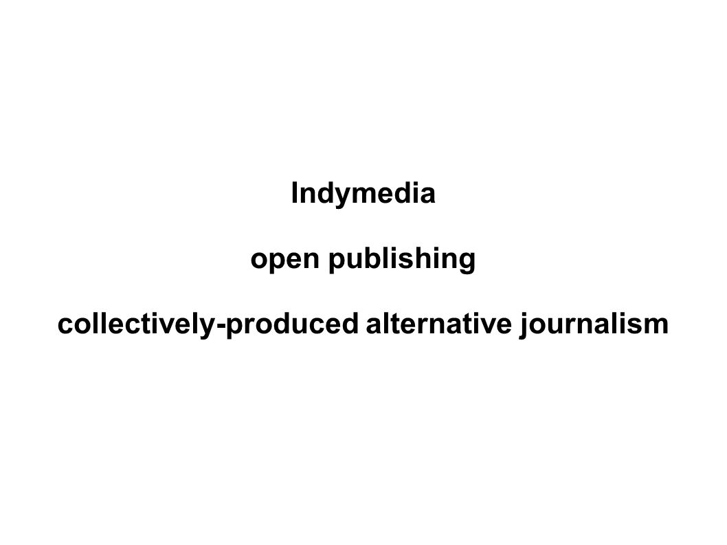 Indymedia open publishing collectively-produced alternative journalism