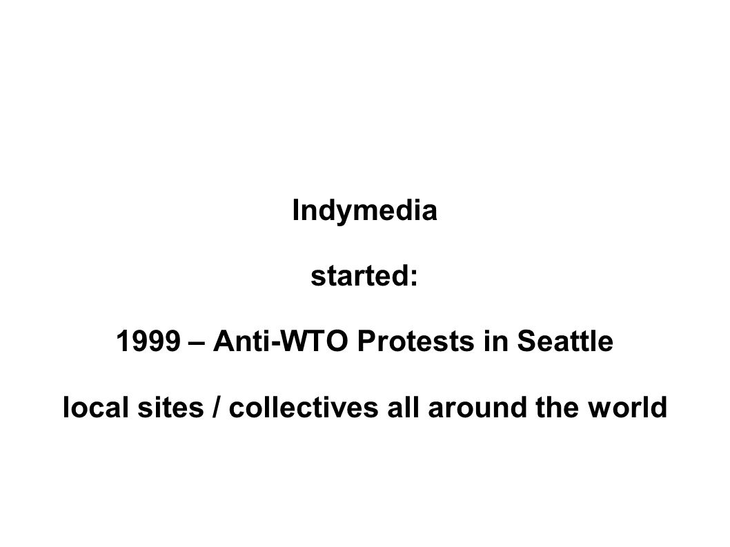 Indymedia started: 1999 – Anti-WTO Protests in Seattle local sites / collectives all around the world