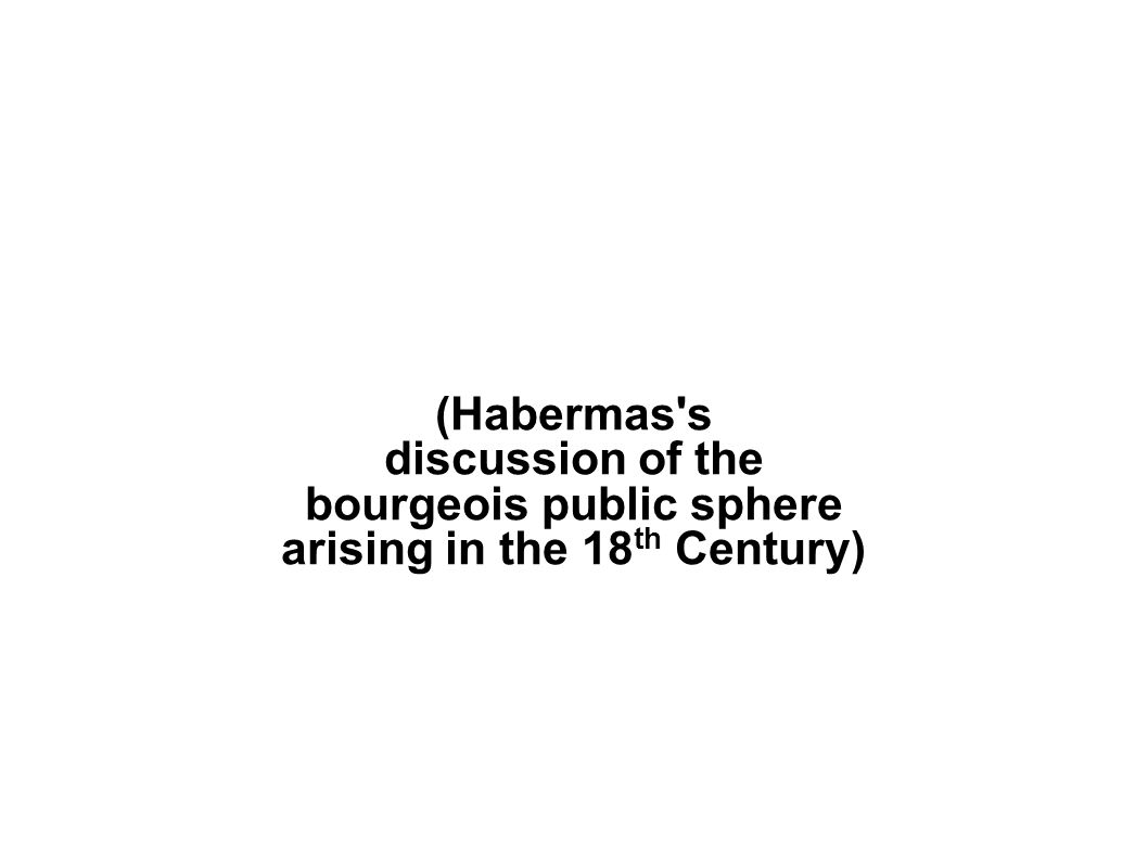 (Habermas s discussion of the bourgeois public sphere arising in the 18 th Century)