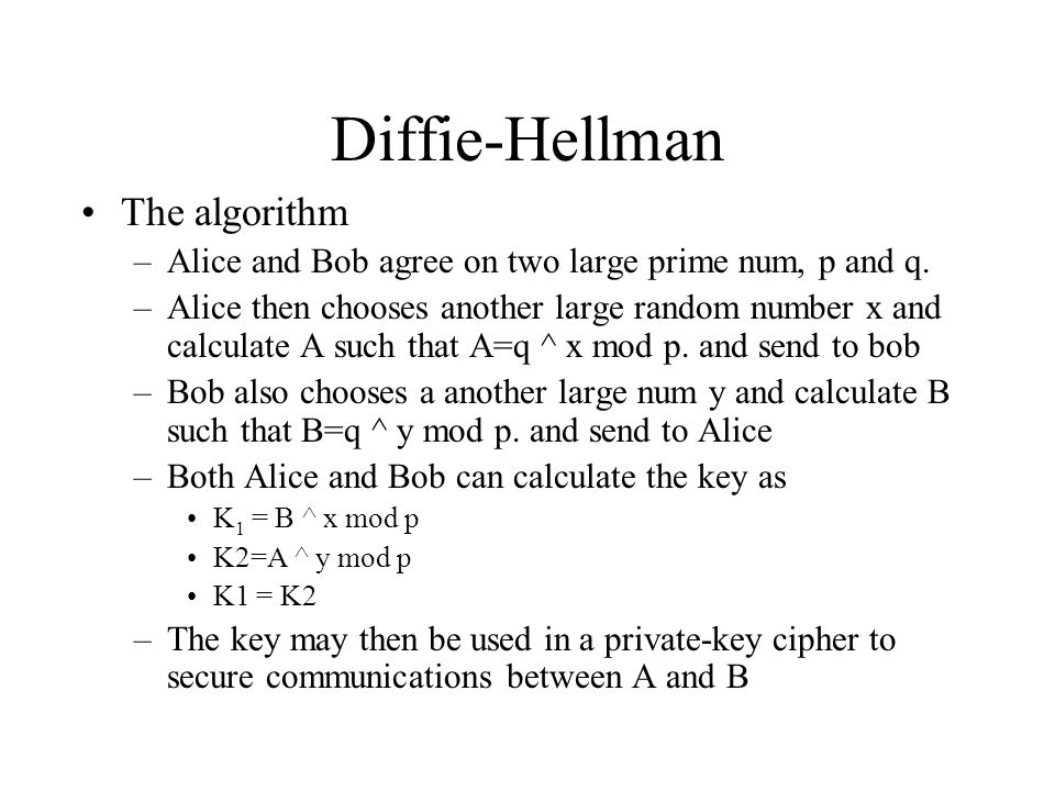Diffie-Hellman The algorithm –Alice and Bob agree on two large prime num, p and q.