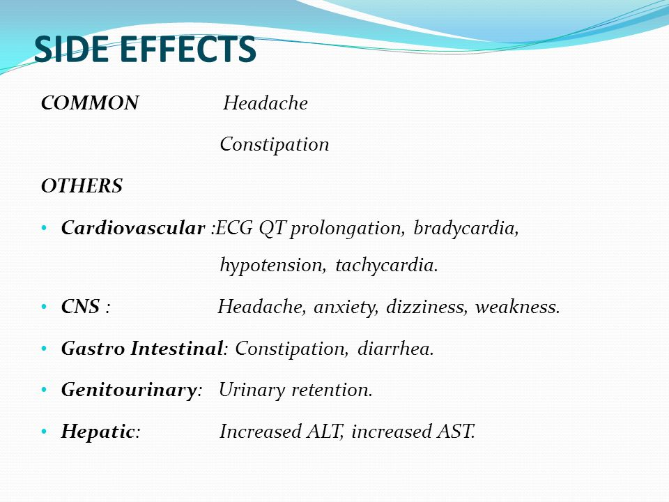 SIDE EFFECTS COMMON Headache Constipation OTHERS Cardiovascular :ECG QT prolongation, bradycardia, hypotension, tachycardia. CNS : Headache, anxiety,