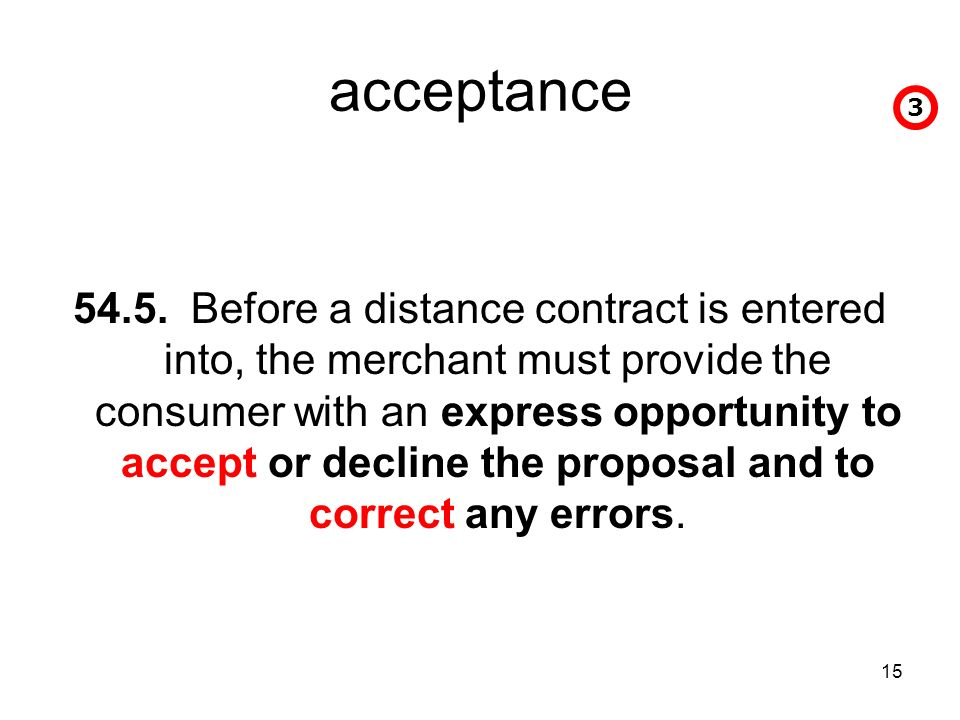 15 acceptance 54.5. Before a distance contract is entered into, the merchant must provide the consumer with an express opportunity to accept or declin