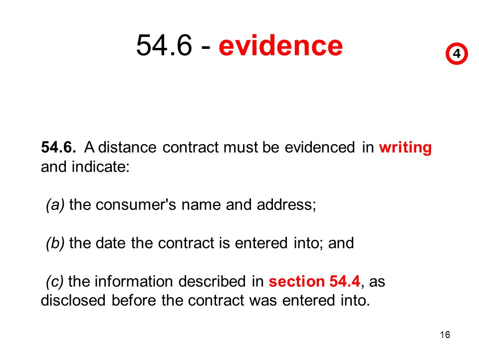 16 54.6 - evidence 4 54.6. A distance contract must be evidenced in writing and indicate: (a) the consumer's name and address; (b) the date the contra