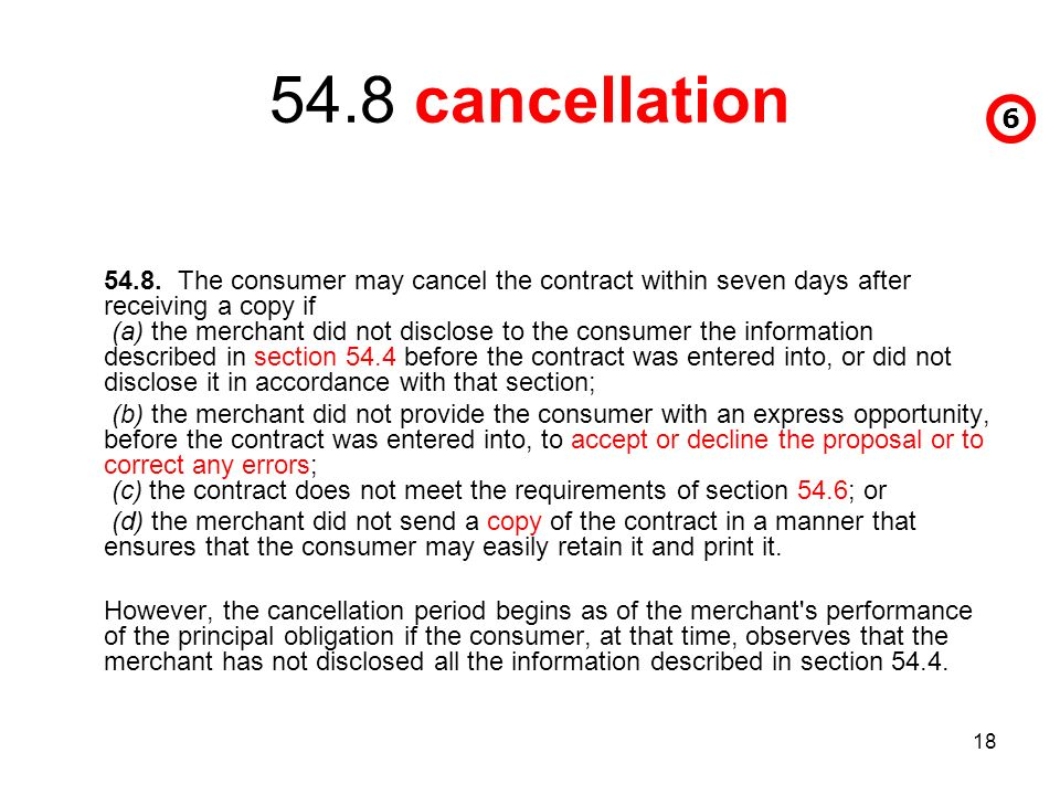18 54.8 cancellation 54.8. The consumer may cancel the contract within seven days after receiving a copy if (a) the merchant did not disclose to the c