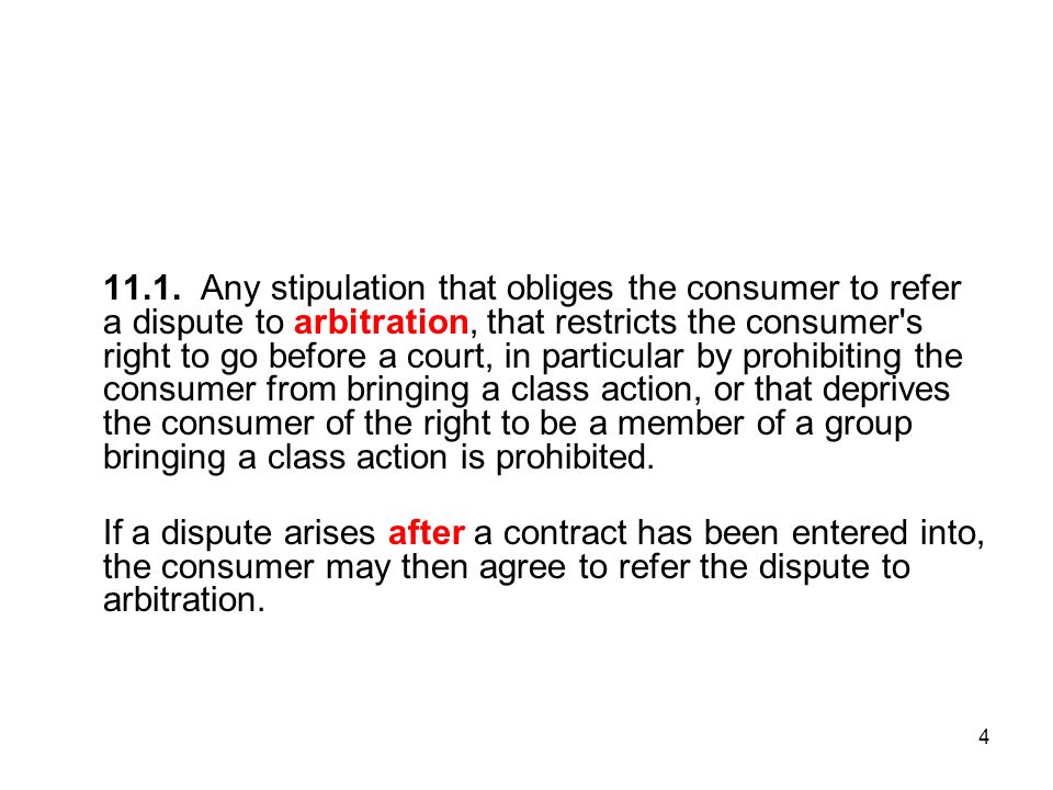 4 11.1. Any stipulation that obliges the consumer to refer a dispute to arbitration, that restricts the consumer's right to go before a court, in part