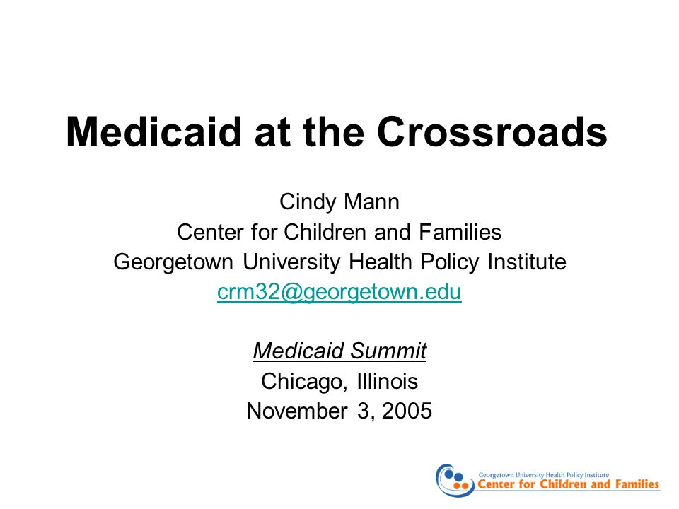 Medicaid at the Crossroads Cindy Mann Center for Children and Families Georgetown University Health Policy Institute Medicaid Summit Chicago, Illinois November 3, 2005