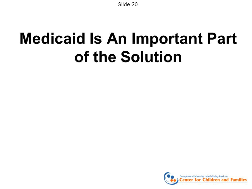 Medicaid Is An Important Part of the Solution Slide 20
