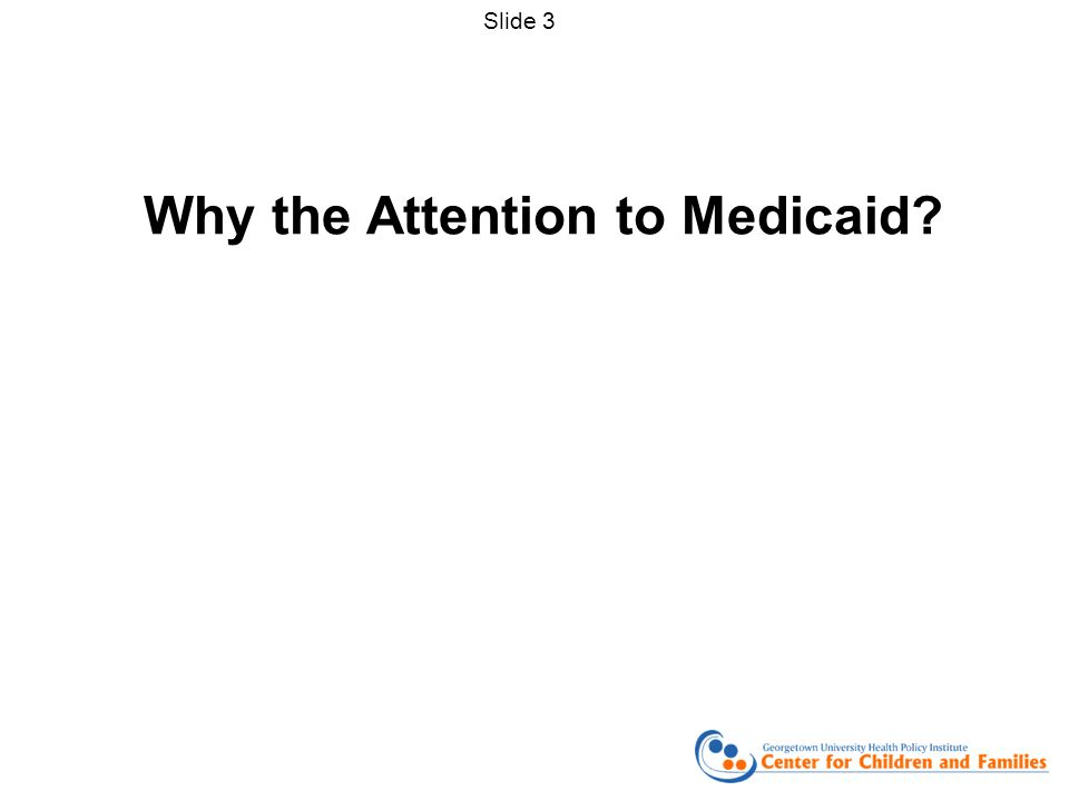 Why the Attention to Medicaid? Slide 3