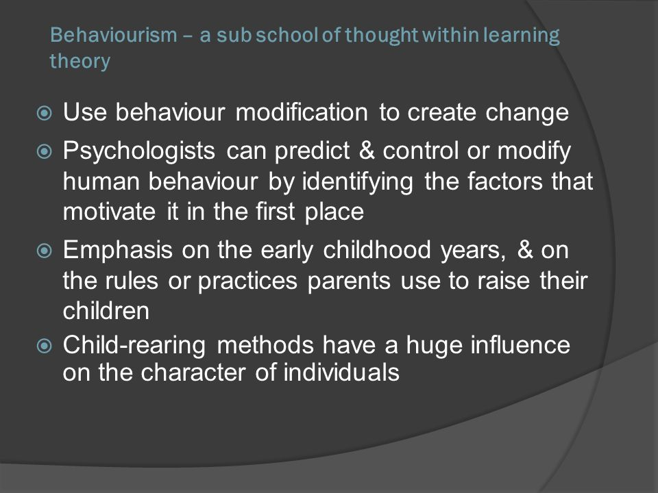 Behaviourism – a sub school of thought within learning theory Use behaviour modification to create change Psychologists can predict & control or modif