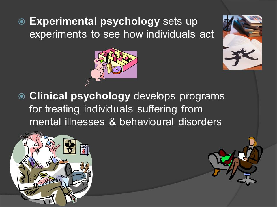 Experimental psychology sets up experiments to see how individuals act Clinical psychology develops programs for treating individuals suffering from m
