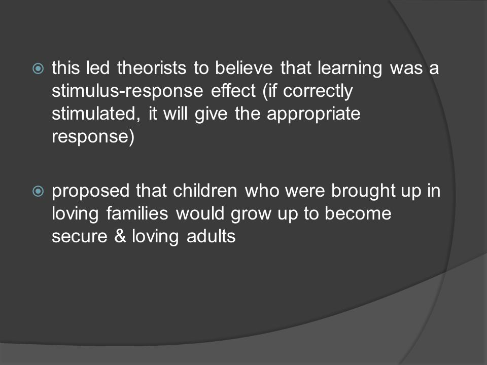 this led theorists to believe that learning was a stimulus-response effect (if correctly stimulated, it will give the appropriate response) proposed t