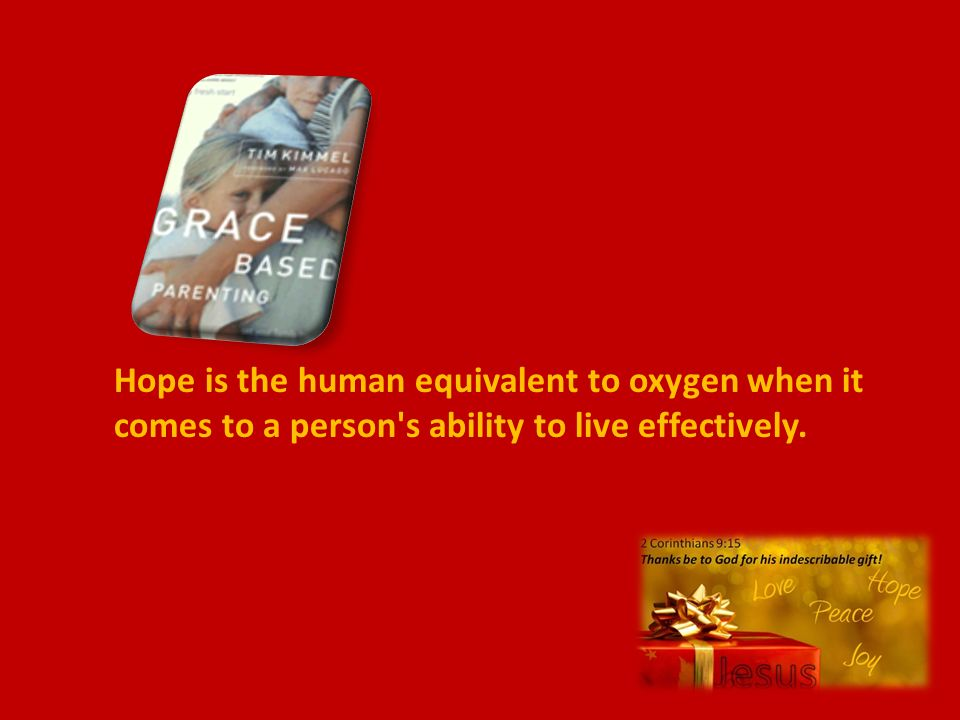 Hope is the human equivalent to oxygen when it comes to a person s ability to live effectively.