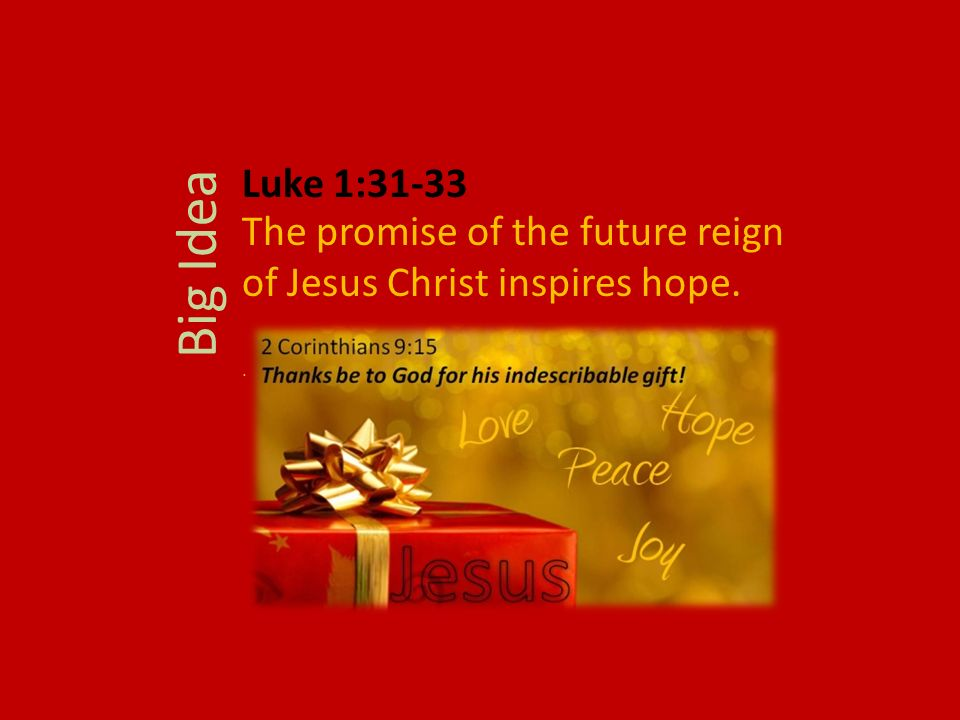 The promise of the future reign of Jesus Christ inspires hope.. Big Idea Luke 1:31-33
