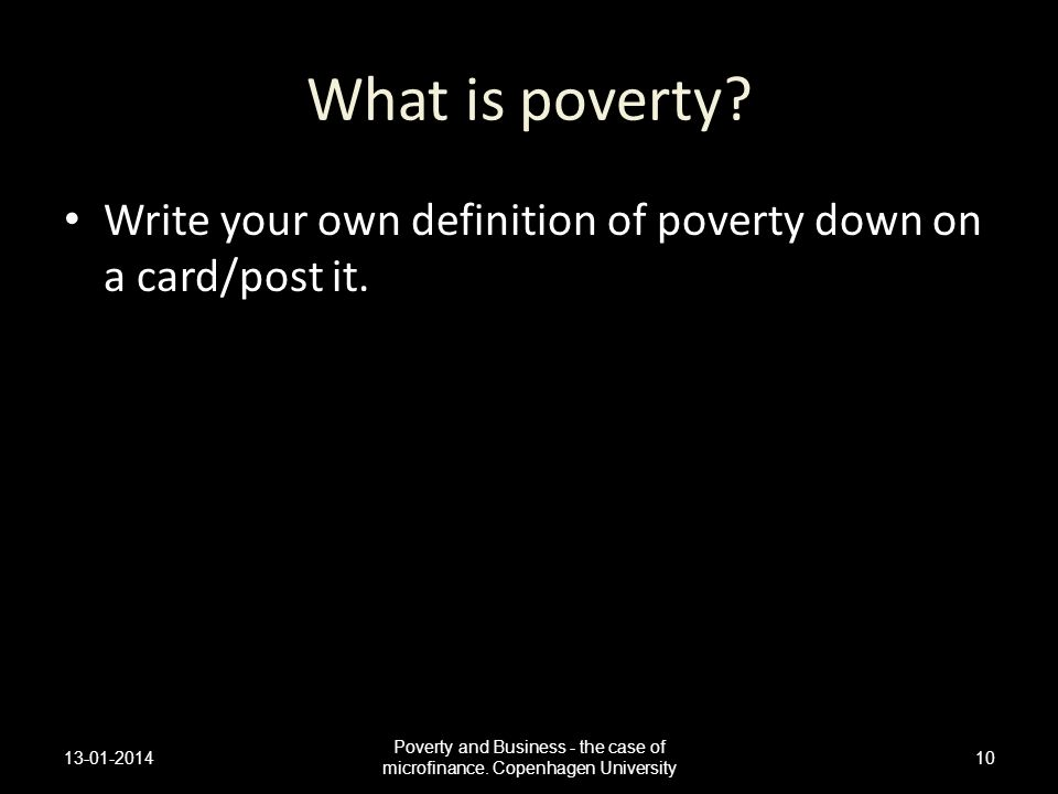 What is poverty? Write your own definition of poverty down on a card/post it. 13-01-2014 Poverty and Business - the case of microfinance. Copenhagen U