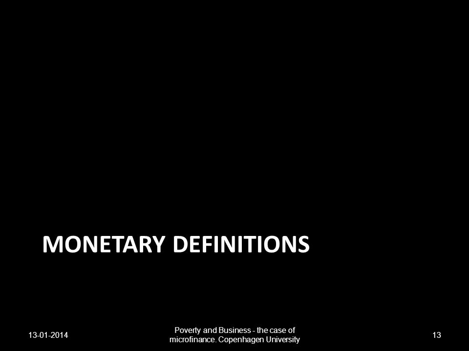 MONETARY DEFINITIONS 13-01-2014 Poverty and Business - the case of microfinance. Copenhagen University 13