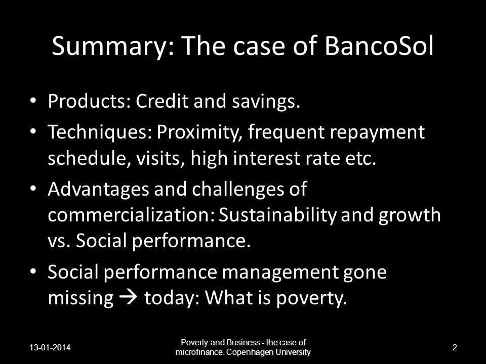 Summary: The case of BancoSol Products: Credit and savings. Techniques: Proximity, frequent repayment schedule, visits, high interest rate etc. Advant