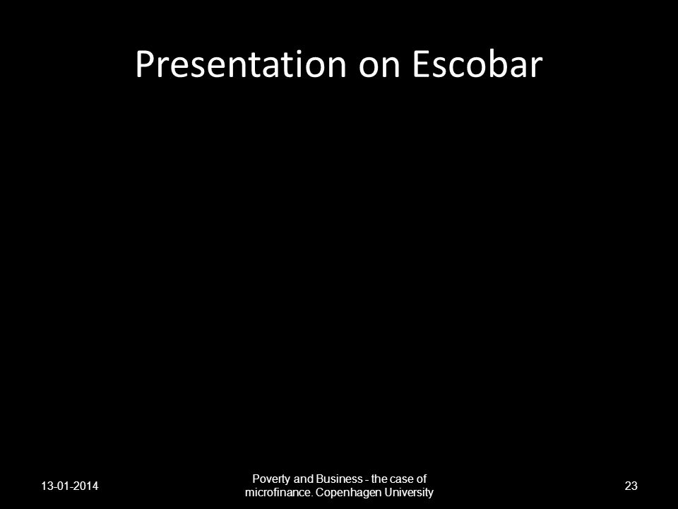 Presentation on Escobar 13-01-2014 Poverty and Business - the case of microfinance. Copenhagen University 23