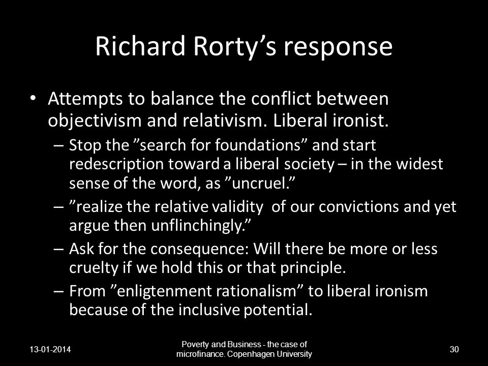 Richard Rortys response Attempts to balance the conflict between objectivism and relativism. Liberal ironist. – Stop the search for foundations and st