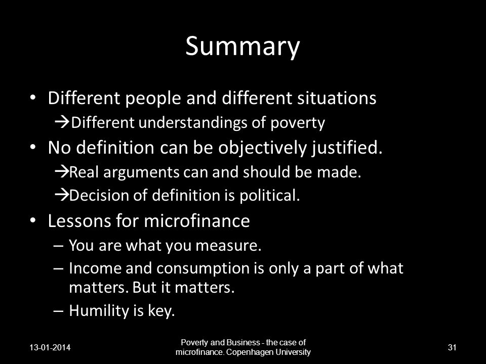 Summary Different people and different situations Different understandings of poverty No definition can be objectively justified. Real arguments can a