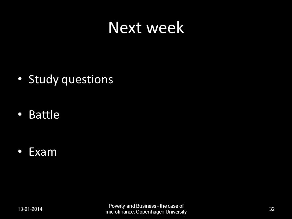 Next week Study questions Battle Exam 13-01-2014 Poverty and Business - the case of microfinance. Copenhagen University 32
