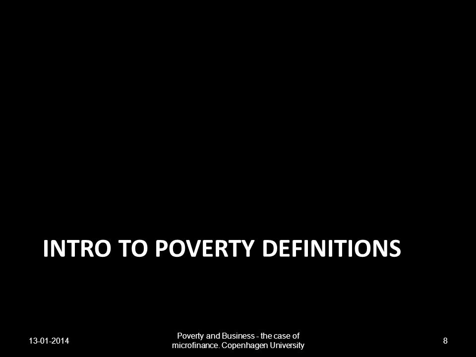 INTRO TO POVERTY DEFINITIONS 13-01-2014 Poverty and Business - the case of microfinance. Copenhagen University 8
