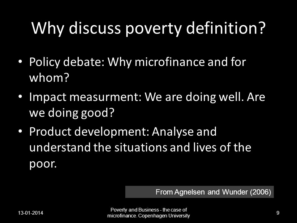 Why discuss poverty definition? Policy debate: Why microfinance and for whom? Impact measurment: We are doing well. Are we doing good? Product develop