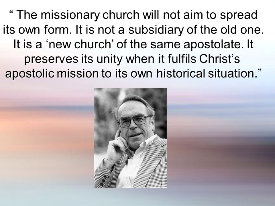 The missionary church will not aim to spread The missionary church will not aim to spread its own form.