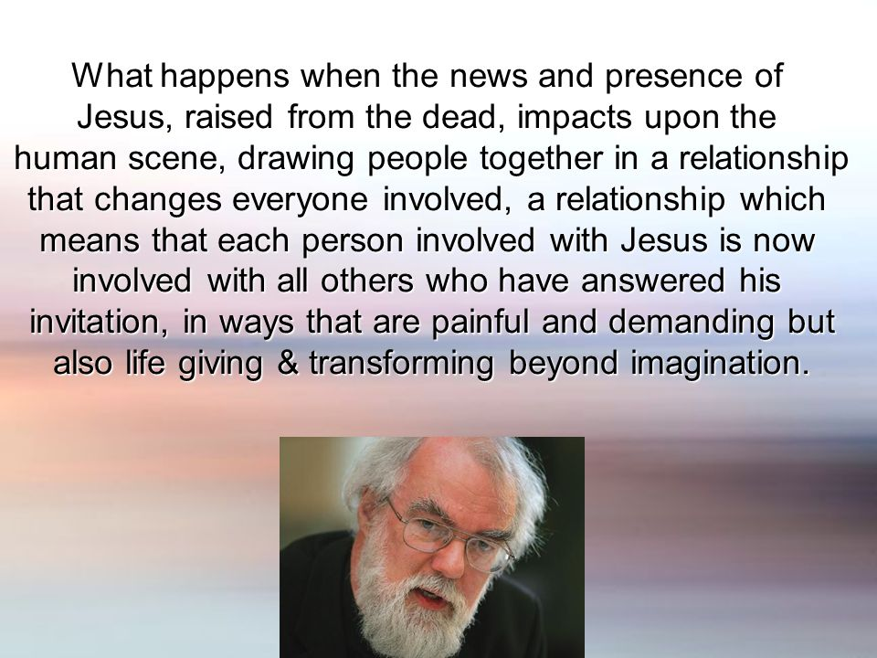 What happens when the news and presence of Jesus, raised from the dead, impacts upon the human scene, drawing people together in a relationship that changes everyone involved, a relationship which means that each person involved with Jesus is now involved with all others who have answered his invitation, in ways that are painful and demanding but also life giving & transforming beyond imagination.