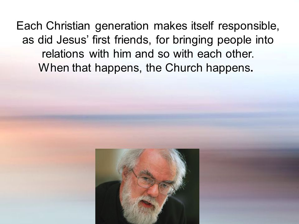 Each Christian generation makes itself responsible, as did Jesus first friends, for bringing people into relations with him and so with each other.