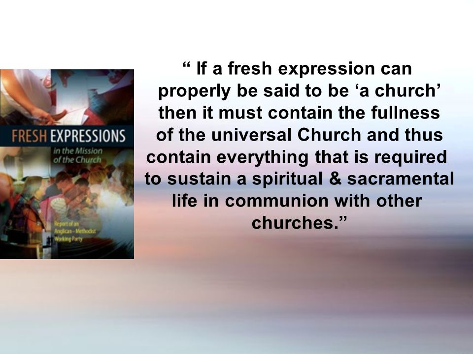 If a fresh expression can properly be said to be a church then it must contain the fullness of the universal Church and thus contain everything that is required to sustain a spiritual & sacramental life in communion with other churches.