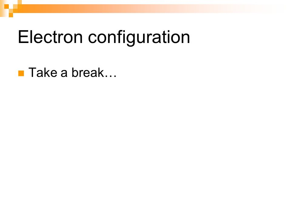 Electron configuration Take a break…