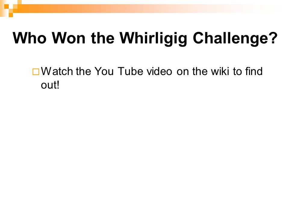 Who Won the Whirligig Challenge? Watch the You Tube video on the wiki to find out!