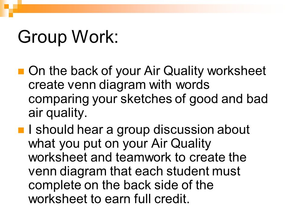 Group Work: On the back of your Air Quality worksheet create venn diagram with words comparing your sketches of good and bad air quality. I should hea