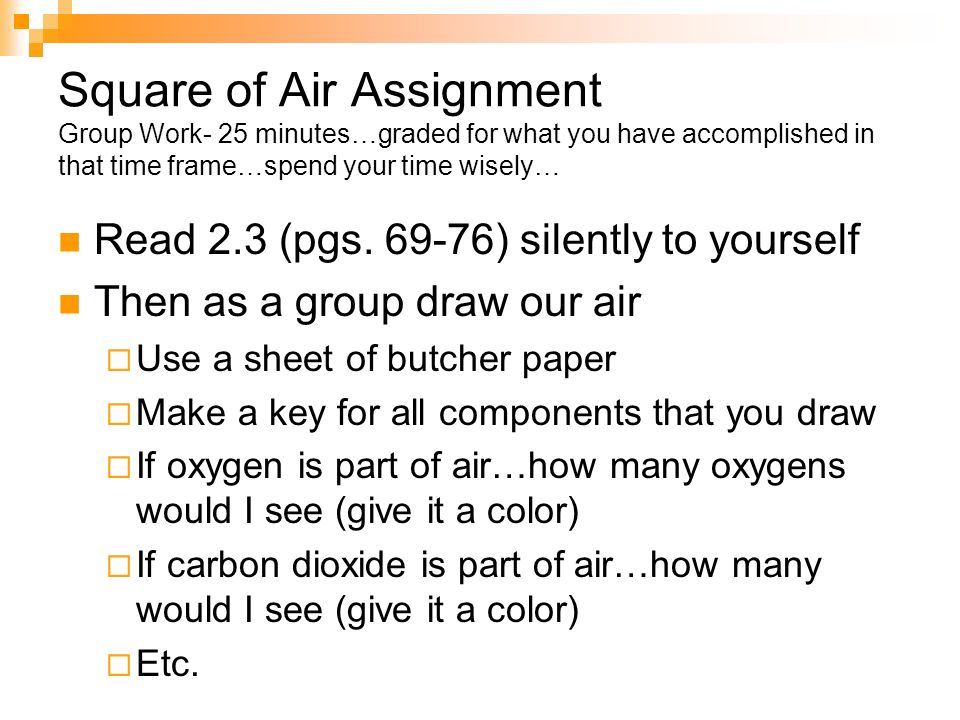 Square of Air Assignment Group Work- 25 minutes…graded for what you have accomplished in that time frame…spend your time wisely… Read 2.3 (pgs. 69-76)