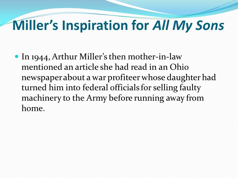 Millers Inspiration for All My Sons In 1944, Arthur Millers then mother-in-law mentioned an article she had read in an Ohio newspaper about a war profiteer whose daughter had turned him into federal officials for selling faulty machinery to the Army before running away from home.