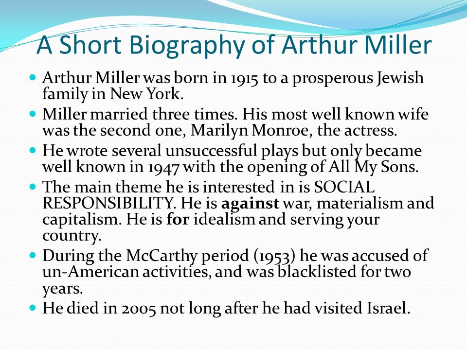 A Short Biography of Arthur Miller Arthur Miller was born in 1915 to a prosperous Jewish family in New York.