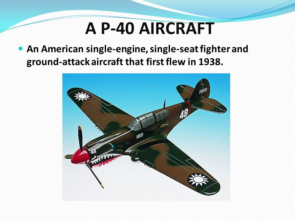 A P-40 AIRCRAFT An American single-engine, single-seat fighter and ground-attack aircraft that first flew in 1938.