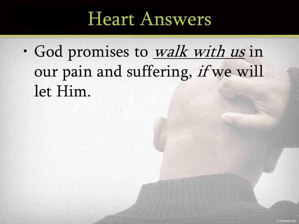 Heart Answers God promises to walk with us in our pain and suffering, if we will let Him.