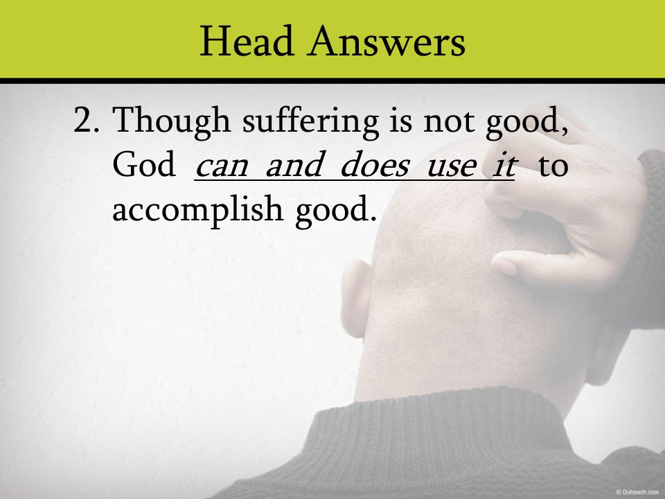 Head Answers Though suffering is not good, God can and does use it to accomplish good. 2.