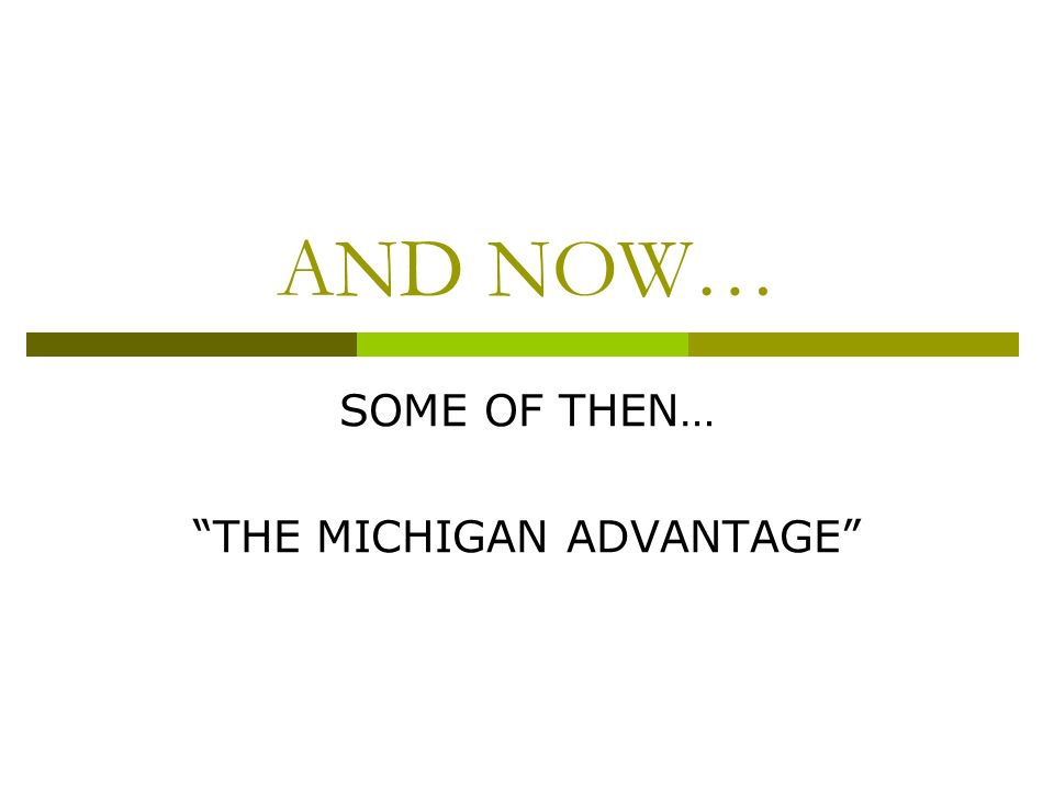 AND NOW… SOME OF THEN… THE MICHIGAN ADVANTAGE