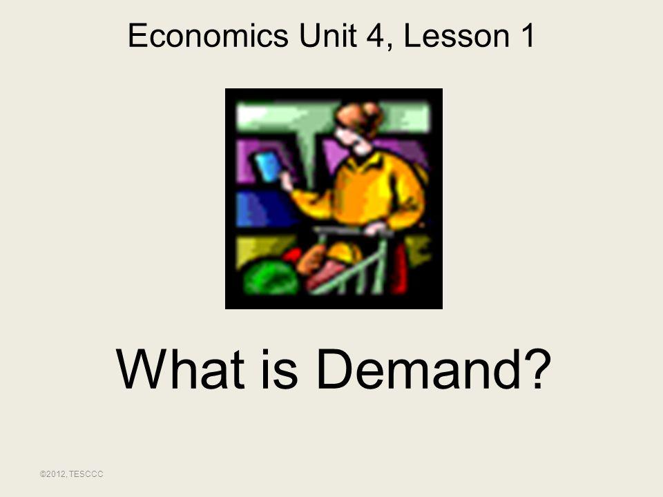 What is Demand? ©2012, TESCCC Economics Unit 4, Lesson 1