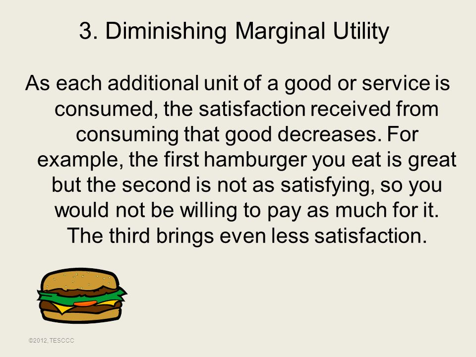 3. Diminishing Marginal Utility As each additional unit of a good or service is consumed, the satisfaction received from consuming that good decreases