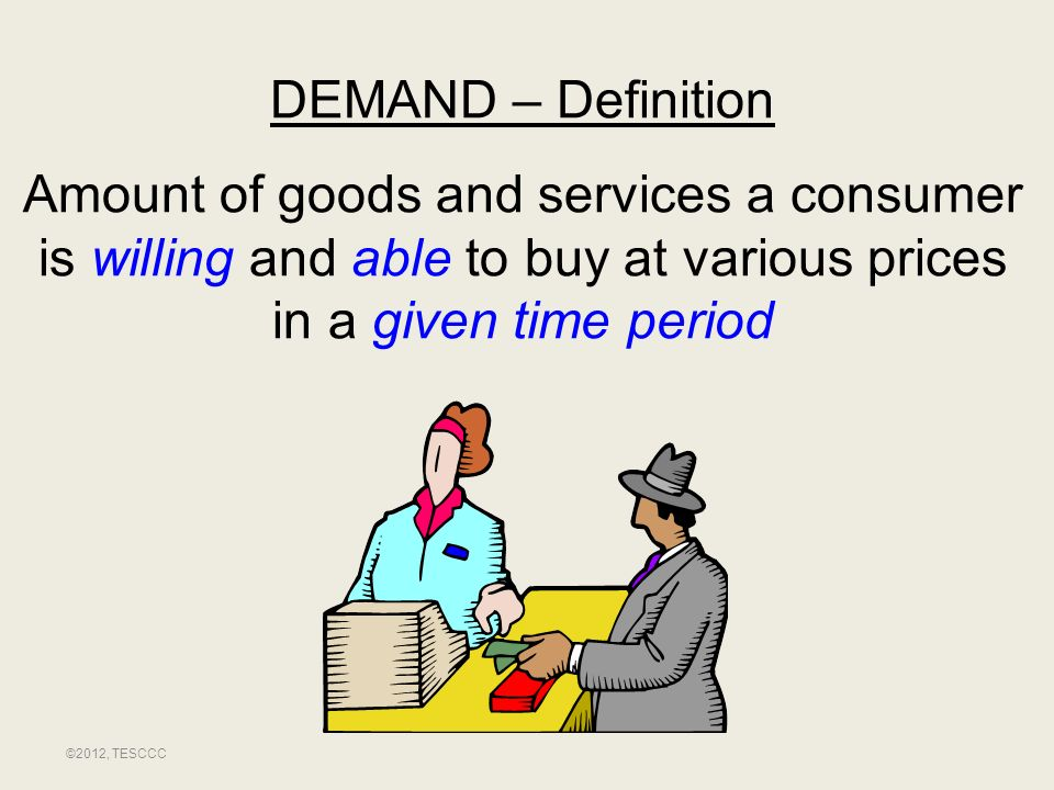 DEMAND – Definition Amount of goods and services a consumer is willing and able to buy at various prices in a given time period ©2012, TESCCC