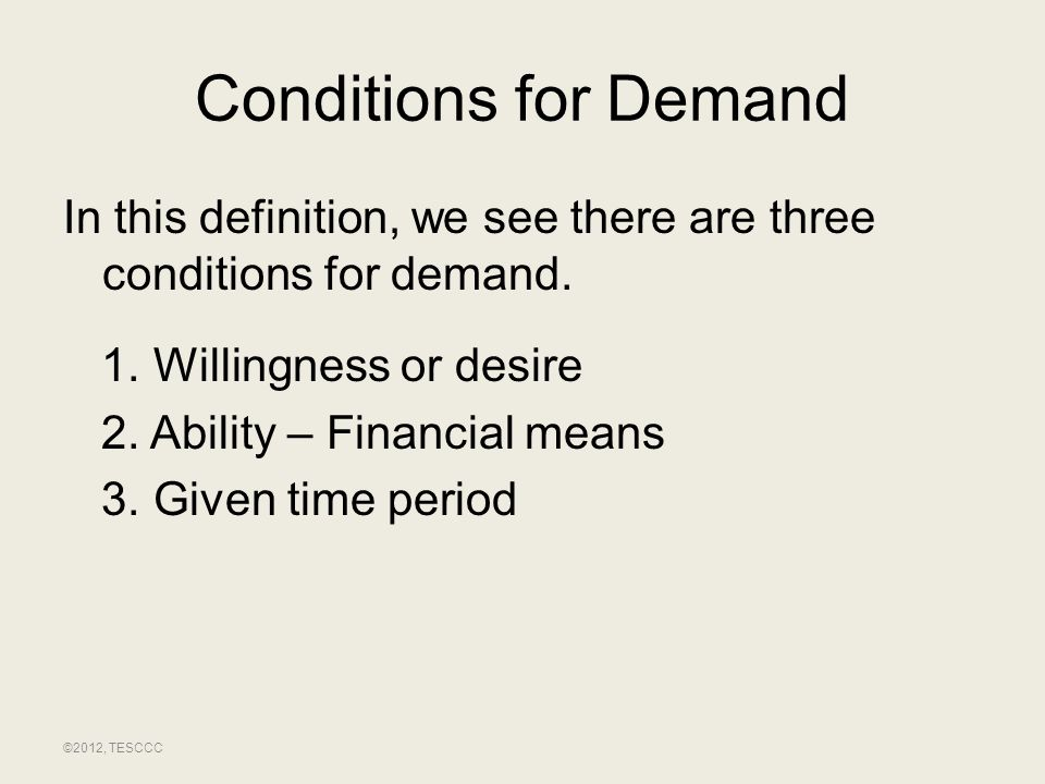 Conditions for Demand In this definition, we see there are three conditions for demand. 1. Willingness or desire 2. Ability – Financial means 3. Given